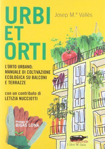 Urbi et Orti - L'orto urbano: manuale di coltivazione ecologica su balconi e terrazze
